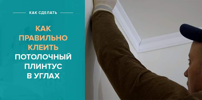 Как правильно клеить потолочных плинтус в углах: советы мастера