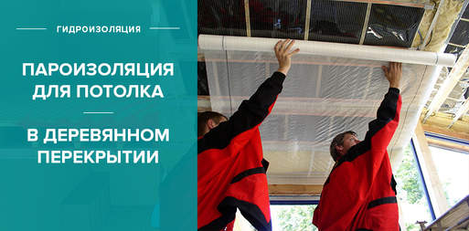 Пароизоляция для потолка в деревянном перекрытии: выбор материала, укладка, советы экспертов
